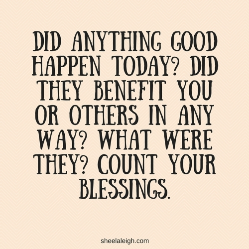 Did anything good happen today- Did they benefit you or others in any way- What were they- Count your blessings.